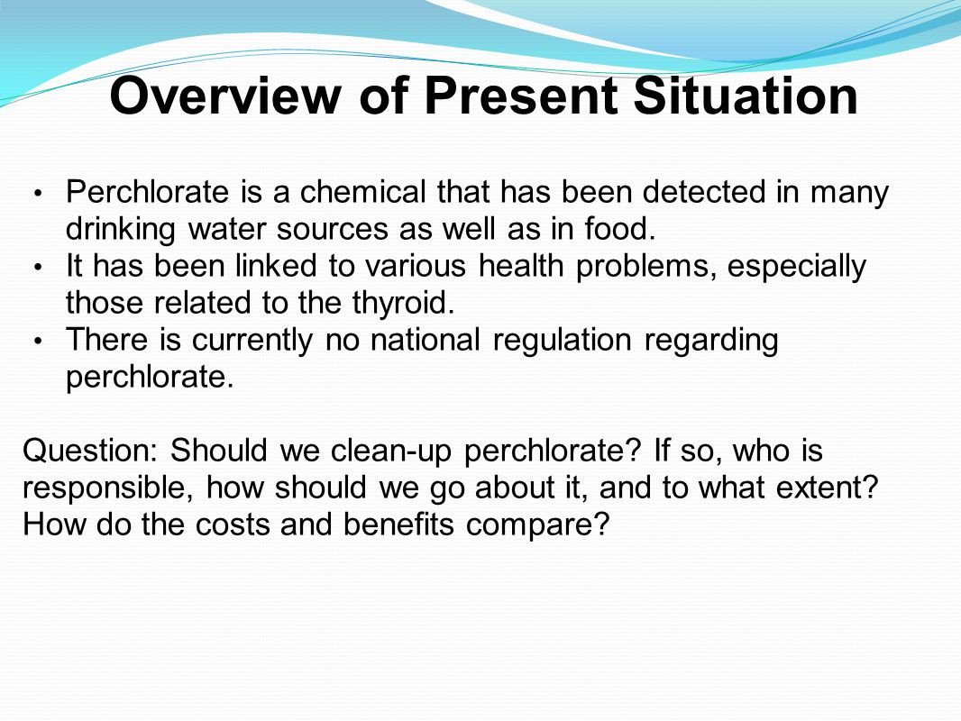 Overview of Present Situation Perchlorate is a chemical that has been detected in many drinking water sources as well as in food. It has been linked t