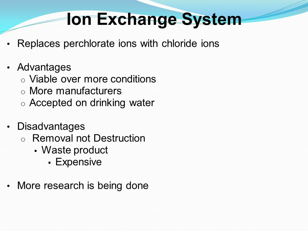 Ion Exchange System Replaces perchlorate ions with chloride ions Advantages o Viable over more conditions o More manufacturers o Accepted on drinking