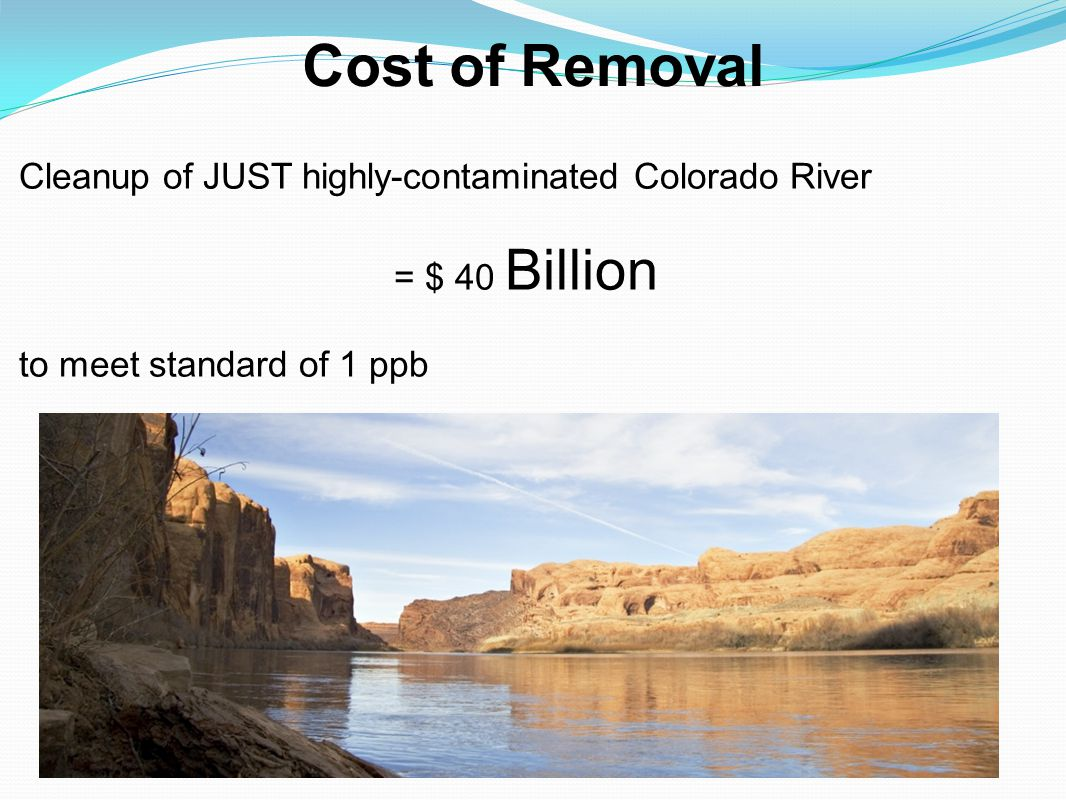 Cost of Removal Cleanup of JUST highly-contaminated Colorado River = $ 40 Billion to meet standard of 1 ppb