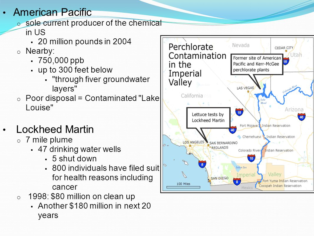 American Pacific o sole current producer of the chemical in US  20 million pounds in 2004 o Nearby:  750,000 ppb  up to 300 feet below  through fiver groundwater layers o Poor disposal = Contaminated Lake Louise Lockheed Martin o 7 mile plume  47 drinking water wells  5 shut down  800 individuals have filed suit for health reasons including cancer o 1998: $80 million on clean up  Another $180 million in next 20 years
