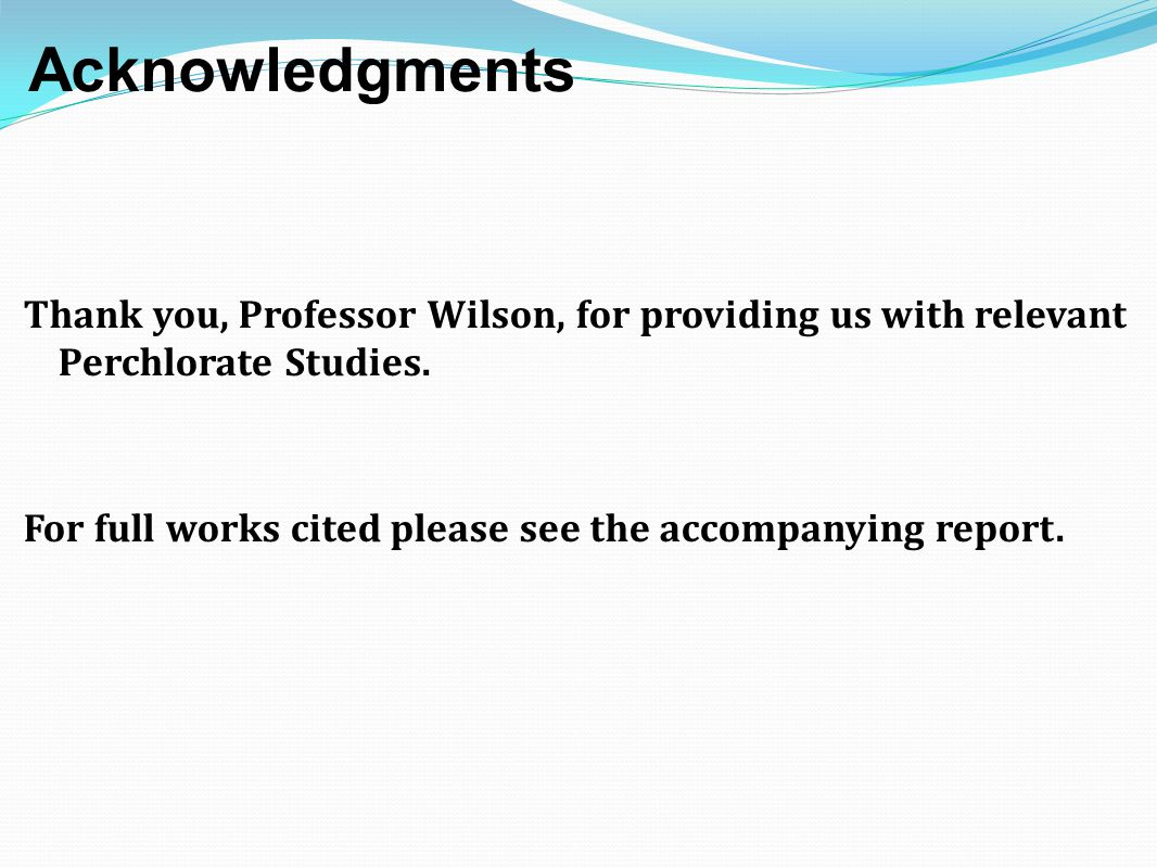 Acknowledgments Thank you, Professor Wilson, for providing us with relevant Perchlorate Studies. For full works cited please see the accompanying repo