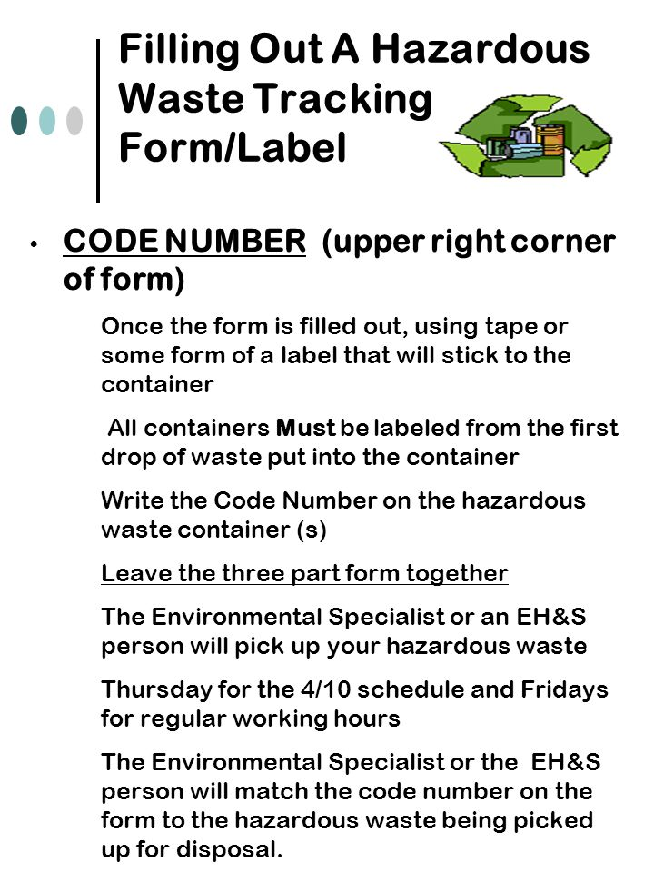 Filling Out A Hazardous Waste Tracking Form/Label CODE NUMBER (upper right corner of form) Once the form is filled out, using tape or some form of a label that will stick to the container All containers Must be labeled from the first drop of waste put into the container Write the Code Number on the hazardous waste container (s) Leave the three part form together The Environmental Specialist or an EH&S person will pick up your hazardous waste Thursday for the 4/10 schedule and Fridays for regular working hours The Environmental Specialist or the EH&S person will match the code number on the form to the hazardous waste being picked up for disposal.