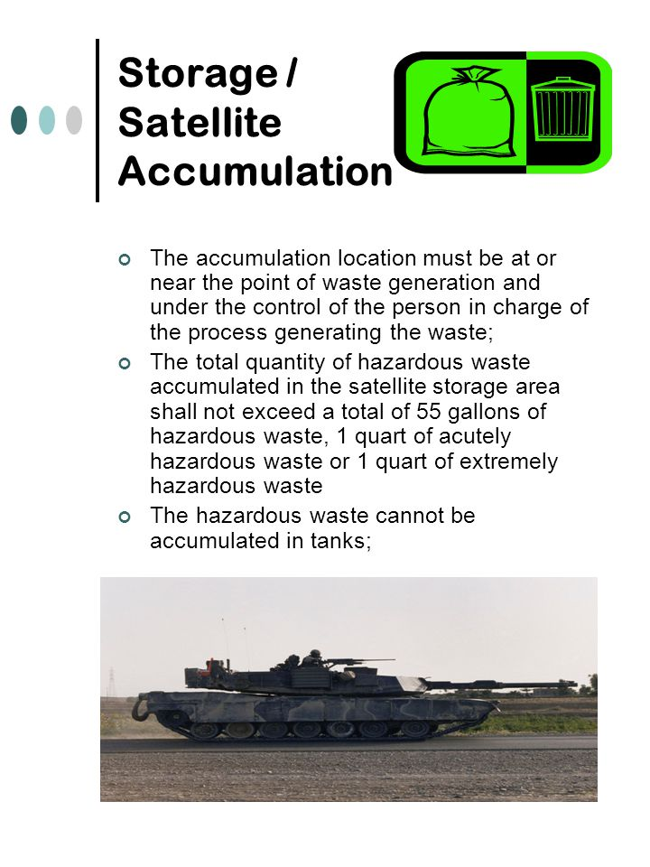 Storage / Satellite Accumulation The accumulation location must be at or near the point of waste generation and under the control of the person in charge of the process generating the waste; The total quantity of hazardous waste accumulated in the satellite storage area shall not exceed a total of 55 gallons of hazardous waste, 1 quart of acutely hazardous waste or 1 quart of extremely hazardous waste The hazardous waste cannot be accumulated in tanks;