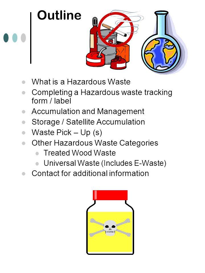 Outline l What is a Hazardous Waste l Completing a Hazardous waste tracking form / label l Accumulation and Management l Storage / Satellite Accumulat