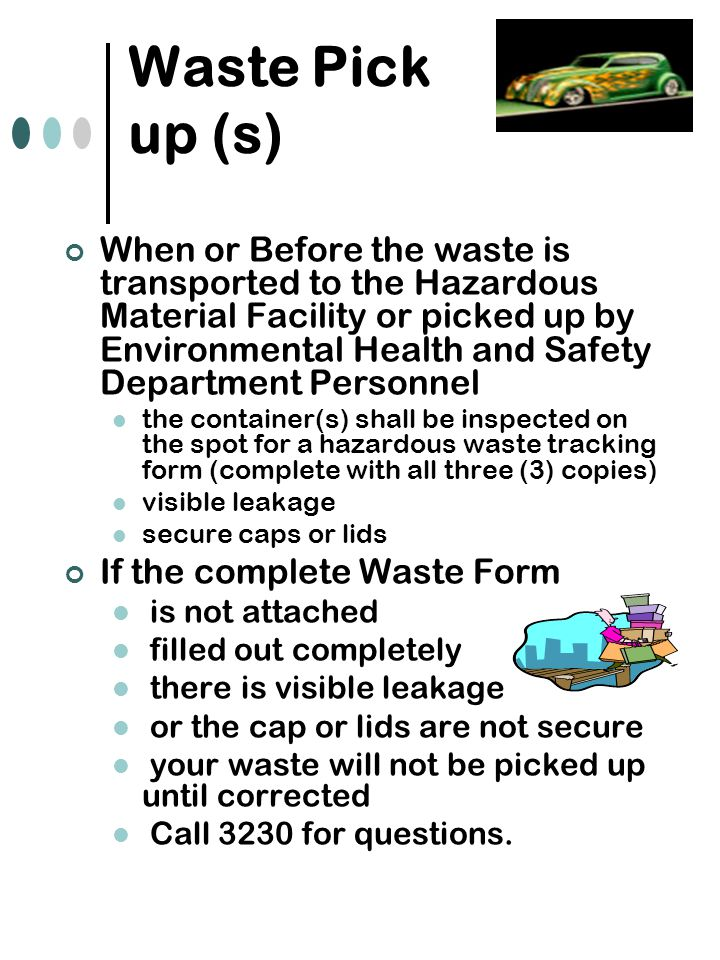 Waste Pick up (s) When or Before the waste is transported to the Hazardous Material Facility or picked up by Environmental Health and Safety Department Personnel the container(s) shall be inspected on the spot for a hazardous waste tracking form (complete with all three (3) copies) visible leakage secure caps or lids If the complete Waste Form is not attached filled out completely there is visible leakage or the cap or lids are not secure your waste will not be picked up until corrected Call 3230 for questions.