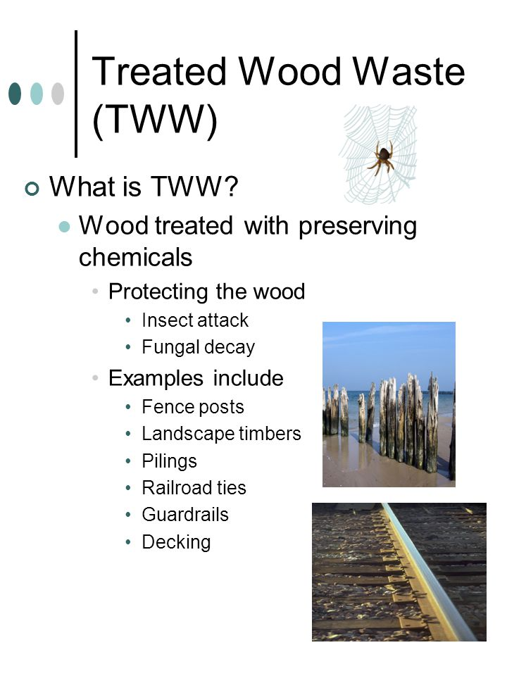 Treated Wood Waste (TWW) What is TWW? Wood treated with preserving chemicals Protecting the wood Insect attack Fungal decay Examples include Fence pos