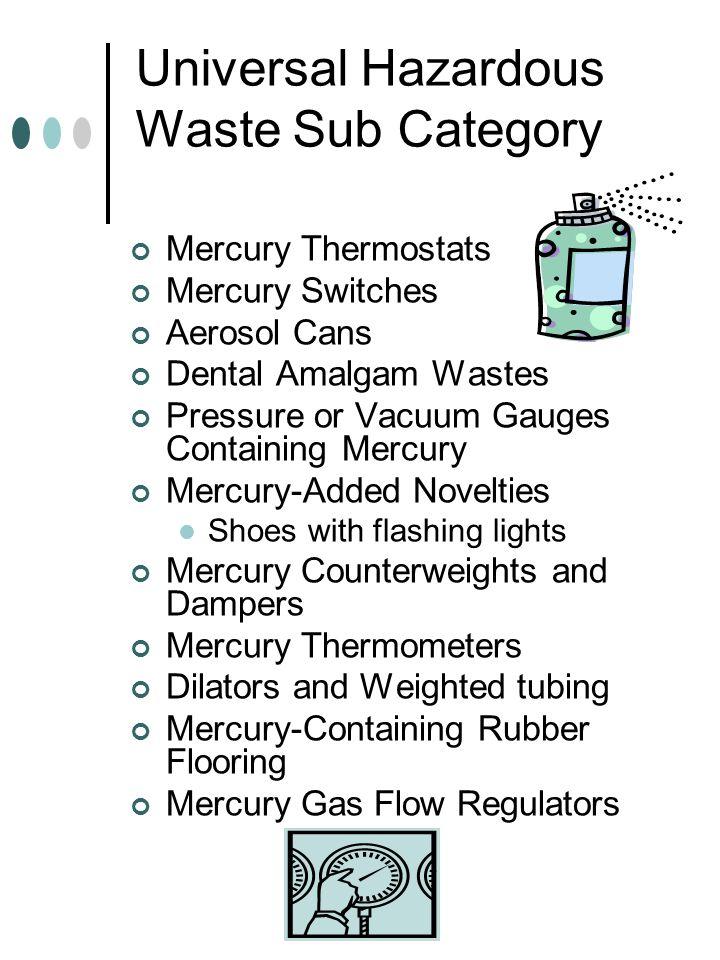 Universal Hazardous Waste Sub Category Mercury Thermostats Mercury Switches Aerosol Cans Dental Amalgam Wastes Pressure or Vacuum Gauges Containing Me