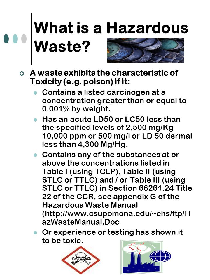 A waste exhibits the characteristic of Toxicity (e.g. poison) if it: Contains a listed carcinogen at a concentration greater than or equal to 0.001% b