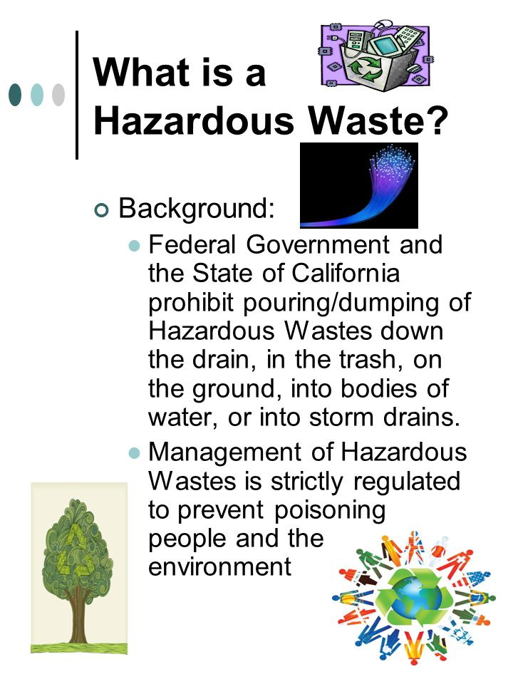 Background: Federal Government and the State of California prohibit pouring/dumping of Hazardous Wastes down the drain, in the trash, on the ground, into bodies of water, or into storm drains.