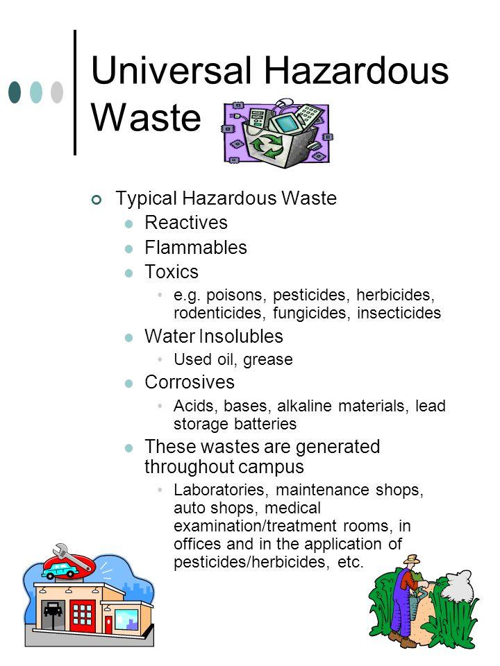 Universal Hazardous Waste Typical Hazardous Waste Reactives Flammables Toxics e.g. poisons, pesticides, herbicides, rodenticides, fungicides, insectic