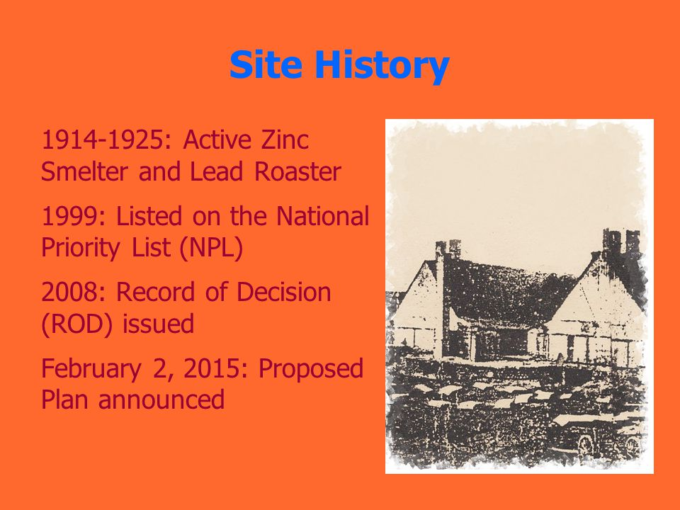 Site History 1914-1925: Active Zinc Smelter and Lead Roaster 1999: Listed on the National Priority List (NPL) 2008: Record of Decision (ROD) issued February 2, 2015: Proposed Plan announced
