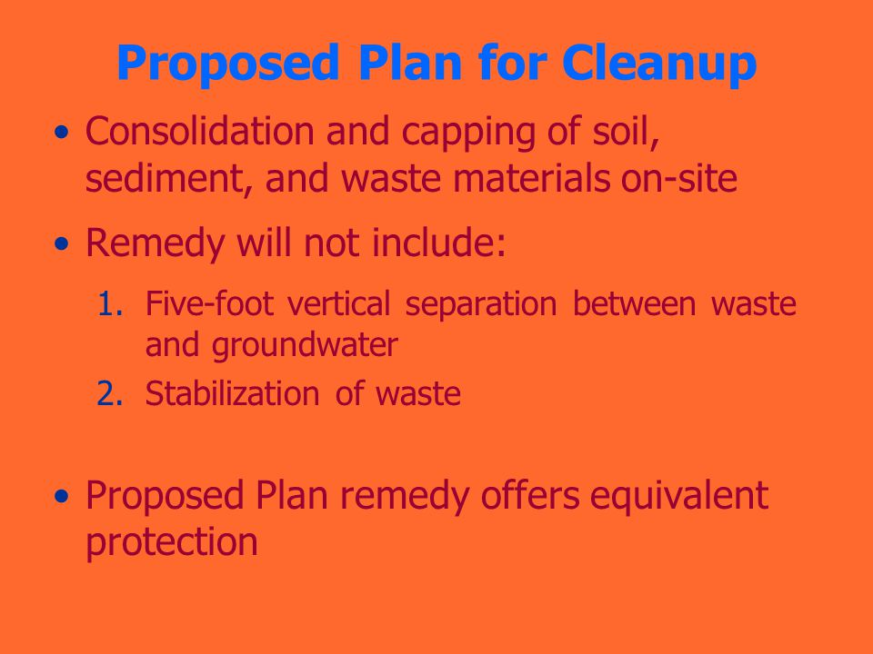 Proposed Plan for Cleanup Consolidation and capping of soil, sediment, and waste materials on-site Remedy will not include: 1.Five-foot vertical separation between waste and groundwater 2.Stabilization of waste Proposed Plan remedy offers equivalent protection