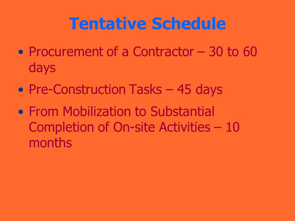 Tentative Schedule Procurement of a Contractor – 30 to 60 days Pre-Construction Tasks – 45 days From Mobilization to Substantial Completion of On-site Activities – 10 months