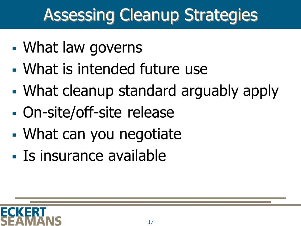 17 Assessing Cleanup Strategies  What law governs  What is intended future use  What cleanup standard arguably apply  On-site/off-site release  What can you negotiate  Is insurance available