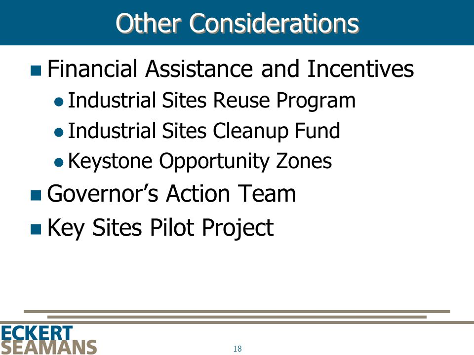 18 Other Considerations Financial Assistance and Incentives Industrial Sites Reuse Program Industrial Sites Cleanup Fund Keystone Opportunity Zones Governor's Action Team Key Sites Pilot Project