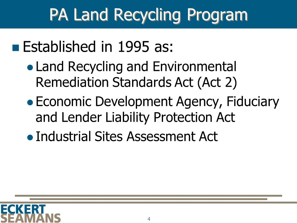 4 PA Land Recycling Program Established in 1995 as: Land Recycling and Environmental Remediation Standards Act (Act 2) Economic Development Agency, Fiduciary and Lender Liability Protection Act Industrial Sites Assessment Act