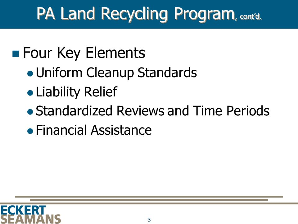 5 Four Key Elements Uniform Cleanup Standards Liability Relief Standardized Reviews and Time Periods Financial Assistance PA Land Recycling Program, c