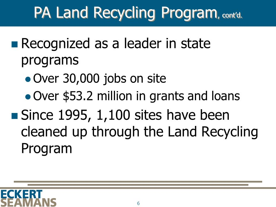 6 Recognized as a leader in state programs Over 30,000 jobs on site Over $53.2 million in grants and loans Since 1995, 1,100 sites have been cleaned up through the Land Recycling Program PA Land Recycling Program, cont'd.