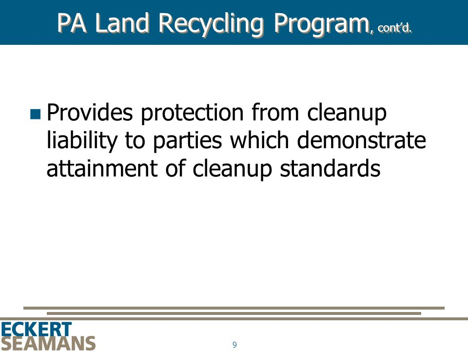 9 PA Land Recycling Program, cont'd. Provides protection from cleanup liability to parties which demonstrate attainment of cleanup standards