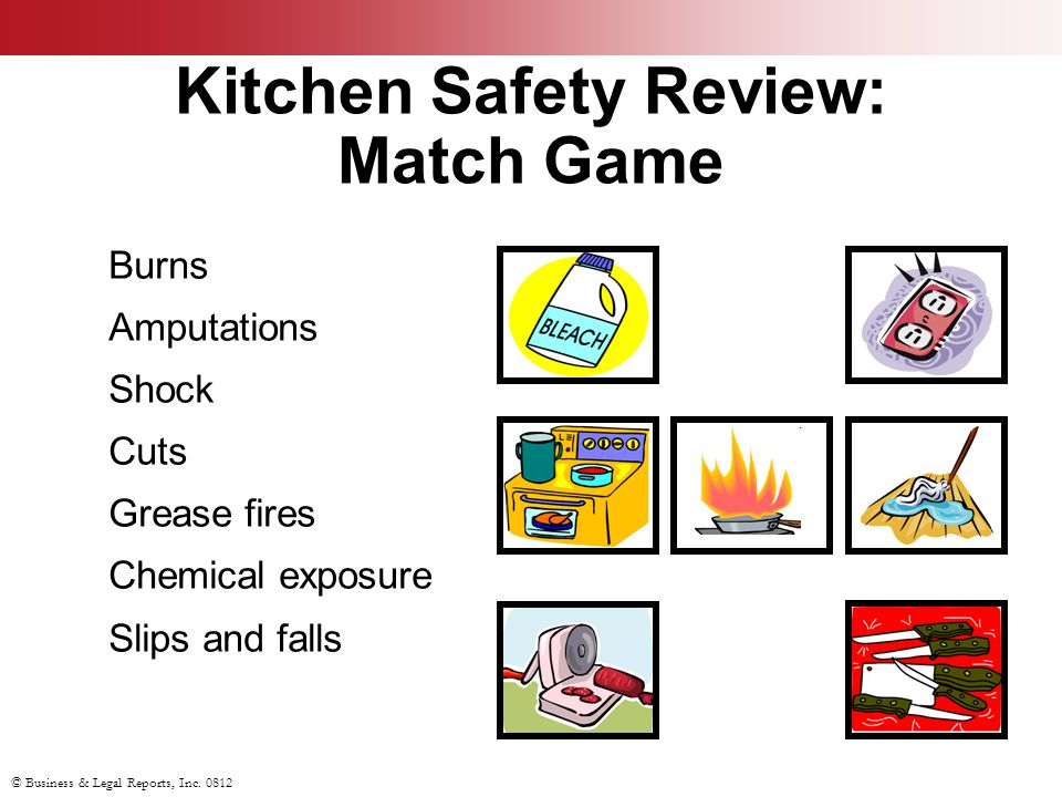 © Business & Legal Reports, Inc. 0812 Kitchen Safety Review: Match Game Burns Amputations Shock Cuts Grease fires Chemical exposure Slips and falls