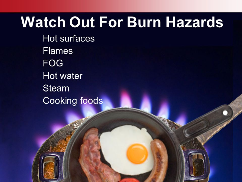 © Business & Legal Reports, Inc. 0812 Watch Out For Burn Hazards Hot surfaces Flames FOG Hot water Steam Cooking foods