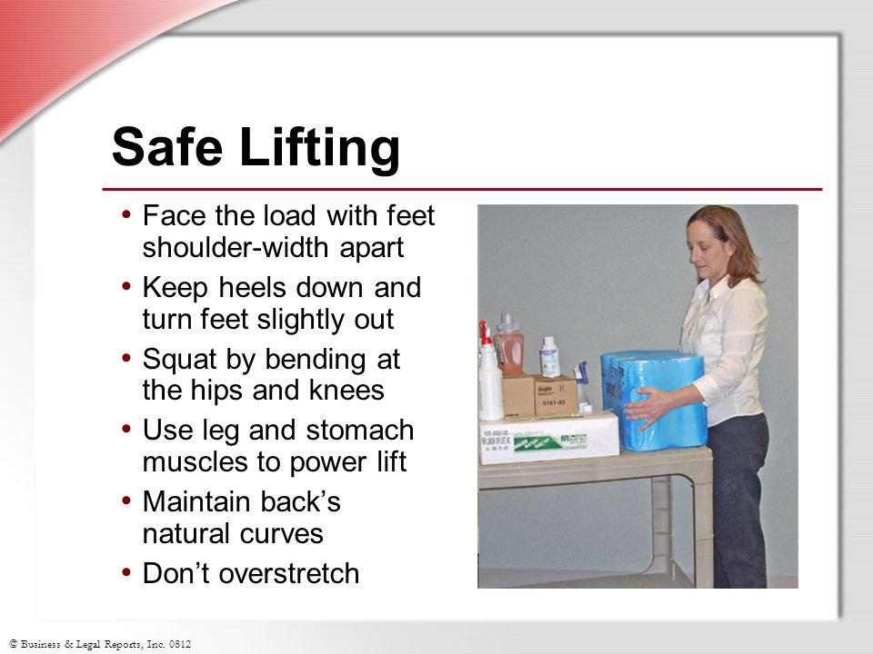 © Business & Legal Reports, Inc. 0812 Safe Lifting Face the load with feet shoulder-width apart Keep heels down and turn feet slightly out Squat by be
