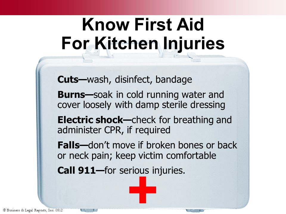 © Business & Legal Reports, Inc. 0812 Know First Aid For Kitchen Injuries Cuts—wash, disinfect, bandage Burns—soak in cold running water and cover loo
