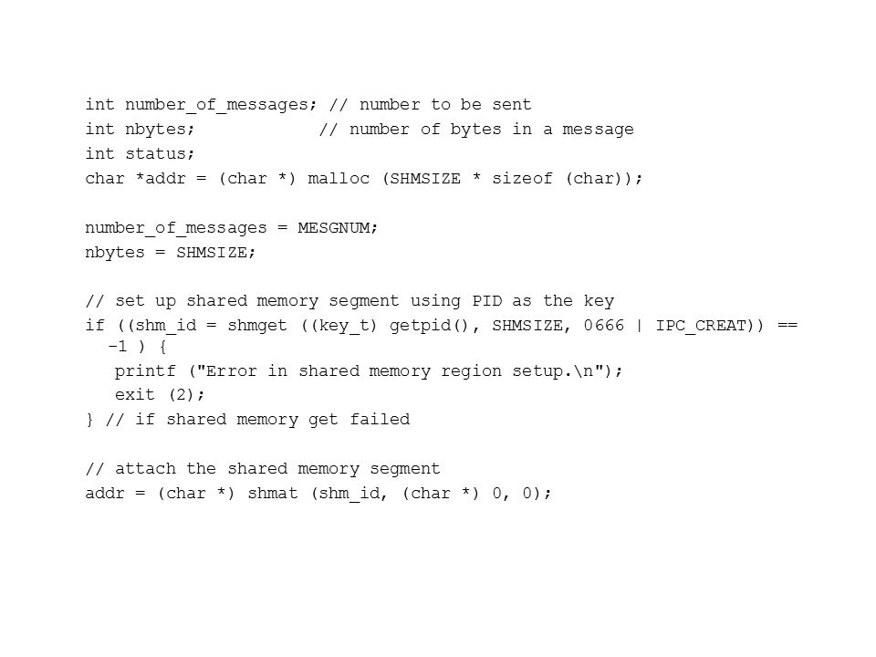 int number_of_messages; // number to be sent int nbytes; // number of bytes in a message int status; char *addr = (char *) malloc (SHMSIZE * sizeof (char)); number_of_messages = MESGNUM; nbytes = SHMSIZE; // set up shared memory segment using PID as the key if ((shm_id = shmget ((key_t) getpid(), SHMSIZE, 0666 | IPC_CREAT)) == -1 ) { printf ( Error in shared memory region setup.\n ); exit (2); } // if shared memory get failed // attach the shared memory segment addr = (char *) shmat (shm_id, (char *) 0, 0);