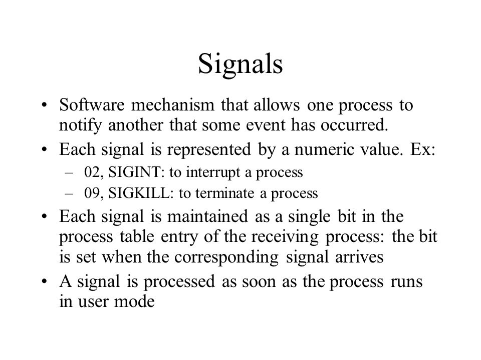 Signals Software mechanism that allows one process to notify another that some event has occurred.