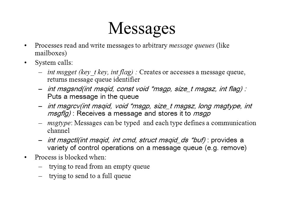 Messages Processes read and write messages to arbitrary message queues (like mailboxes) System calls: –int msgget (key_t key, int flag) : Creates or accesses a message queue, returns message queue identifier –int msgsnd(int msqid, const void *msgp, size_t msgsz, int flag) : Puts a message in the queue –int msgrcv(int msqid, void *msgp, size_t msgsz, long msgtype, int msgflg) : Receives a message and stores it to msgp –msgtype: Messages can be typed and each type defines a communication channel –int msgctl(int msqid, int cmd, struct msqid_ds *buf) : provides a variety of control operations on a message queue (e.g.