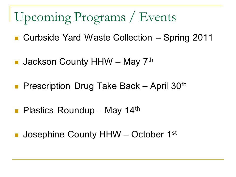 Upcoming Programs / Events Curbside Yard Waste Collection – Spring 2011 Jackson County HHW – May 7 th Prescription Drug Take Back – April 30 th Plasti
