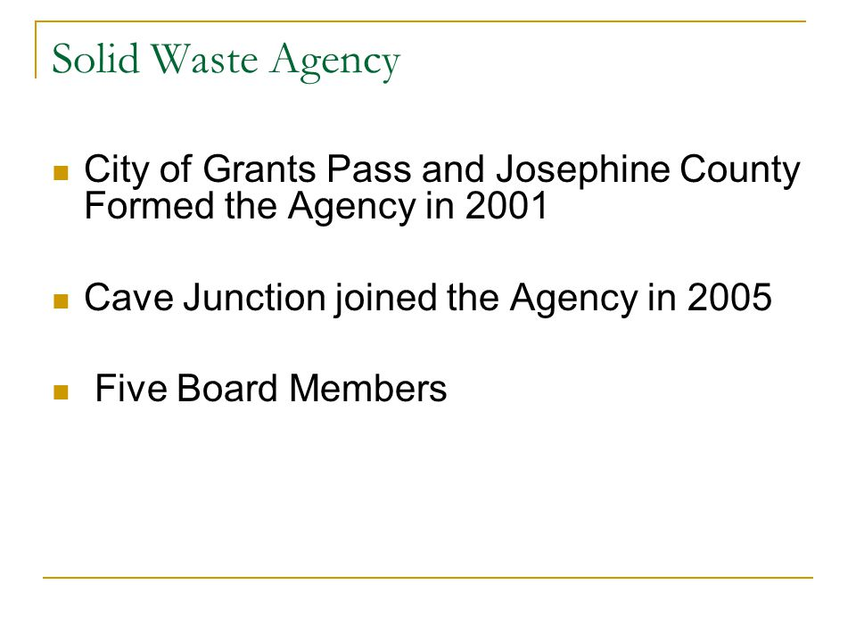 Solid Waste Agency City of Grants Pass and Josephine County Formed the Agency in 2001 Cave Junction joined the Agency in 2005 Five Board Members
