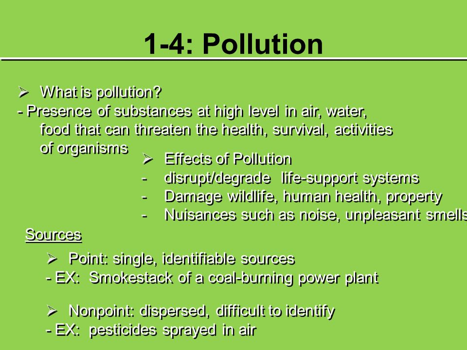 1-4: Pollution  What is pollution? - Presence of substances at high level in air, water, food that can threaten the health, survival, activities of o