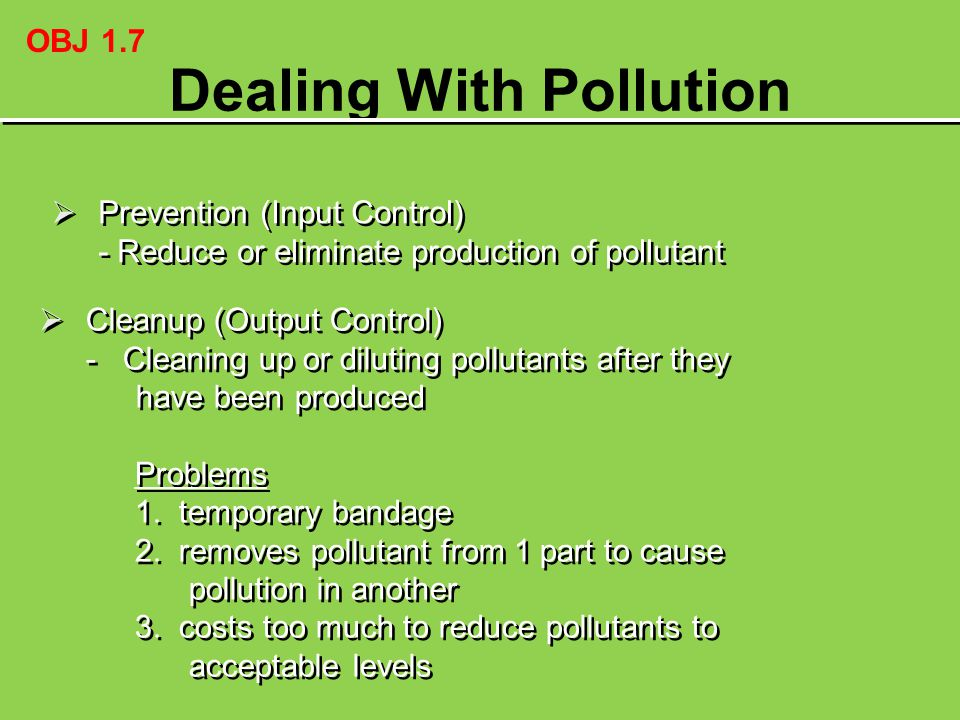 Dealing With Pollution  Prevention (Input Control) - Reduce or eliminate production of pollutant  Prevention (Input Control) - Reduce or eliminate p