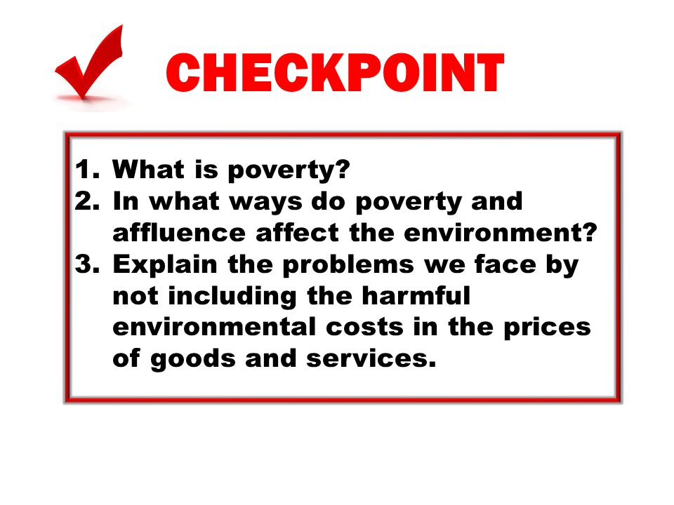 CHECKPOINT 1.What is poverty? 2.In what ways do poverty and affluence affect the environment? 3.Explain the problems we face by not including the harm