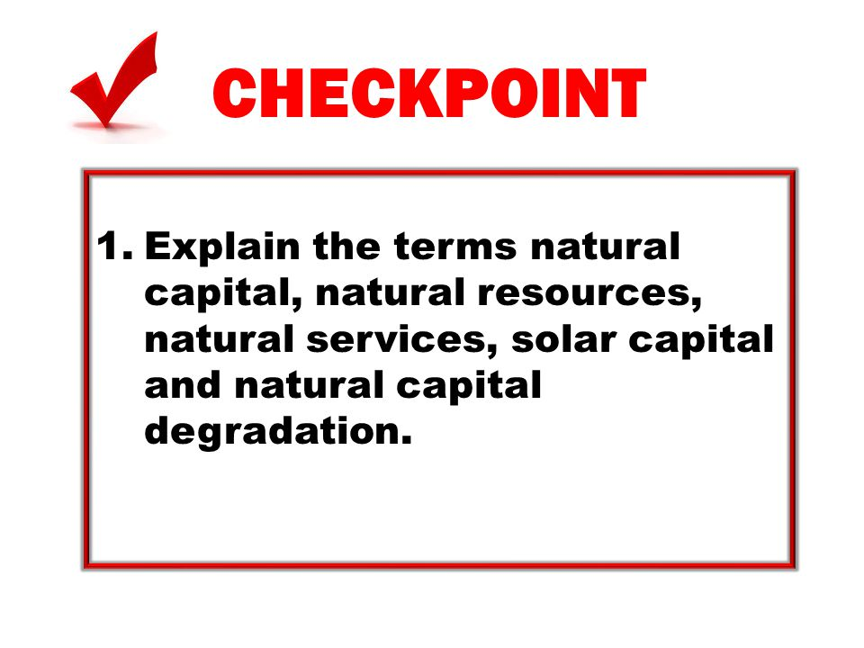 CHECKPOINT 1.Explain the terms natural capital, natural resources, natural services, solar capital and natural capital degradation.