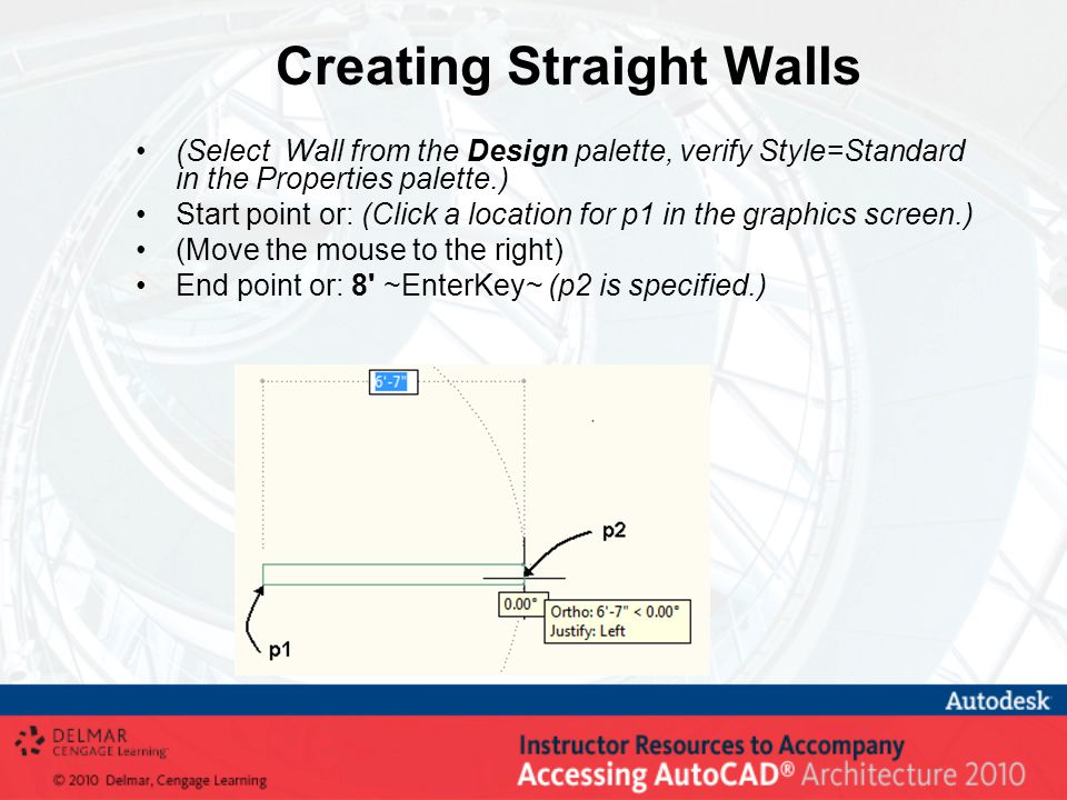 Creating Straight Walls (Select Wall from the Design palette, verify Style=Standard in the Properties palette.) Start point or: (Click a location for p1 in the graphics screen.) (Move the mouse to the right) End point or: 8 ~EnterKey~ (p2 is specified.)