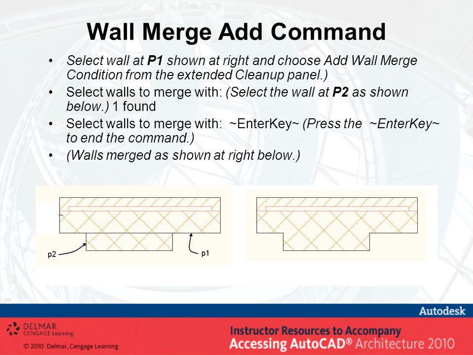 Wall Merge Add Command Select wall at P1 shown at right and choose Add Wall Merge Condition from the extended Cleanup panel.) Select walls to merge with: (Select the wall at P2 as shown below.) 1 found Select walls to merge with: ~EnterKey~ (Press the ~EnterKey~ to end the command.) (Walls merged as shown at right below.)