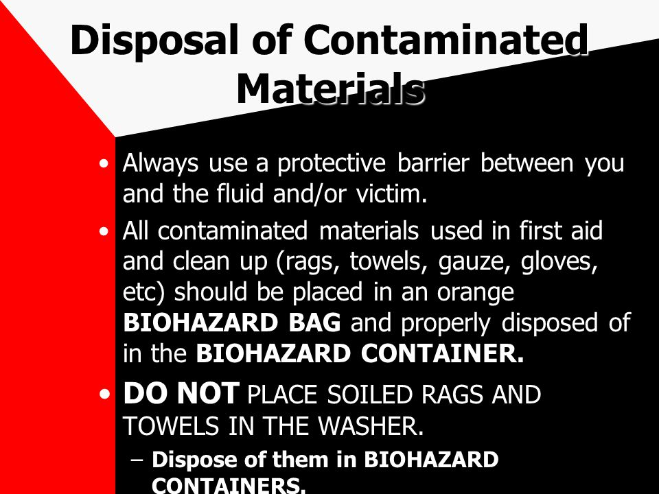 Disposal of Contaminated Materials Always use a protective barrier between you and the fluid and/or victim. All contaminated materials used in first a
