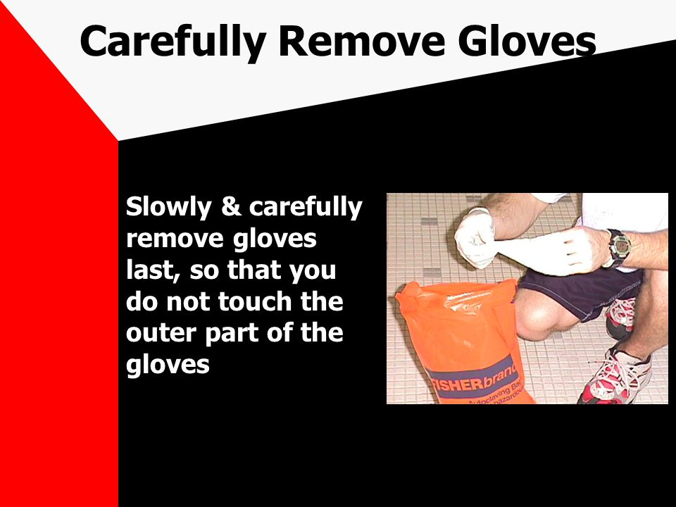 Carefully Remove Gloves Slowly & carefully remove gloves last, so that you do not touch the outer part of the gloves