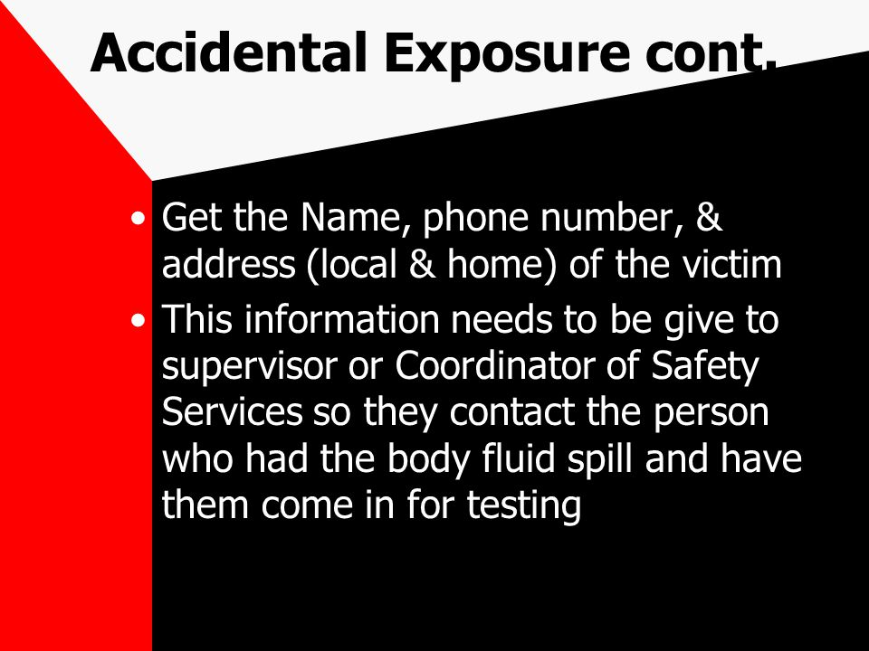 Accidental Exposure cont. Get the Name, phone number, & address (local & home) of the victim This information needs to be give to supervisor or Coordi