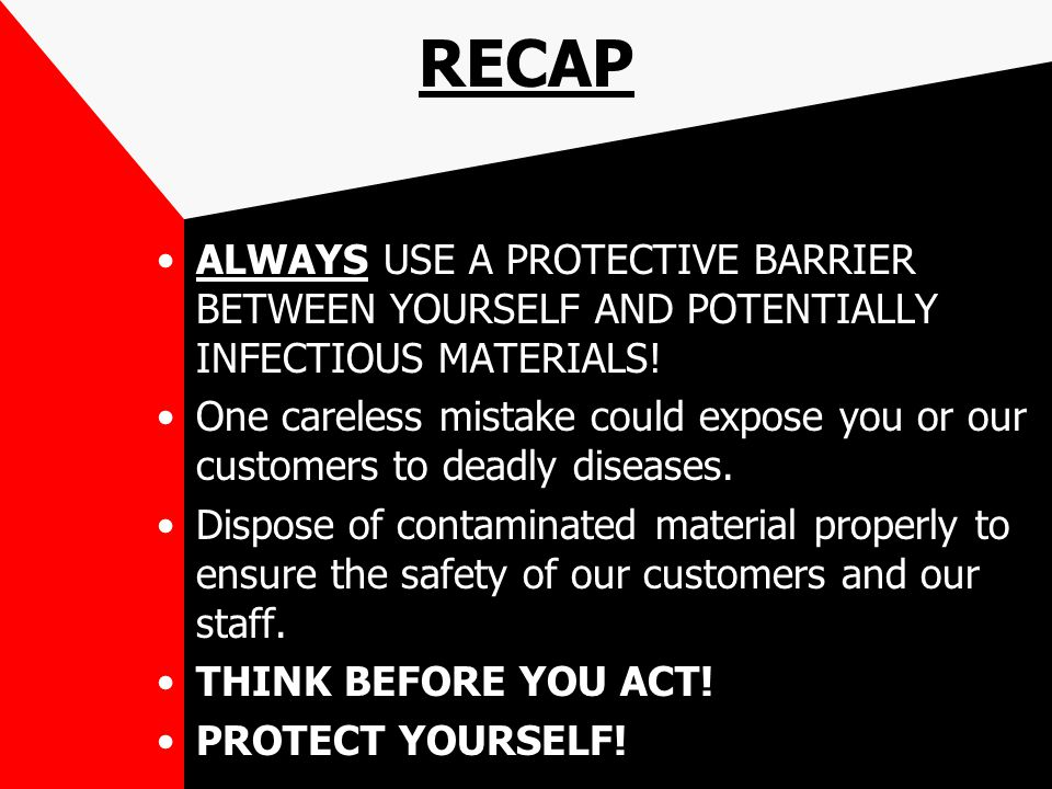 RECAP ALWAYS USE A PROTECTIVE BARRIER BETWEEN YOURSELF AND POTENTIALLY INFECTIOUS MATERIALS! One careless mistake could expose you or our customers to