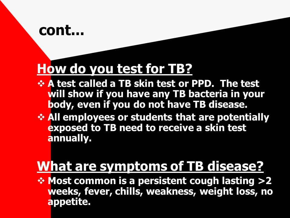 cont... How do you test for TB?  A test called a TB skin test or PPD. The test will show if you have any TB bacteria in your body, even if you do not