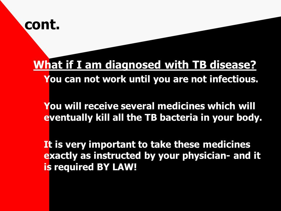 cont. What if I am diagnosed with TB disease? You can not work until you are not infectious. You will receive several medicines which will eventually