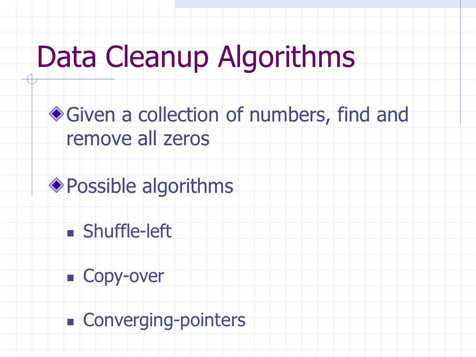 Data Cleanup Algorithms Given a collection of numbers, find and remove all zeros Possible algorithms Shuffle-left Copy-over Converging-pointers