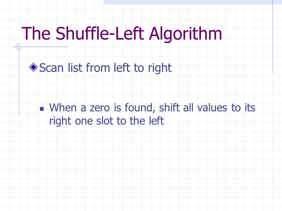 The Shuffle-Left Algorithm Scan list from left to right When a zero is found, shift all values to its right one slot to the left