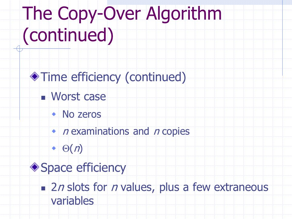 The Copy-Over Algorithm (continued) Time efficiency (continued) Worst case  No zeros  n examinations and n copies   (n) Space efficiency 2n slots for n values, plus a few extraneous variables