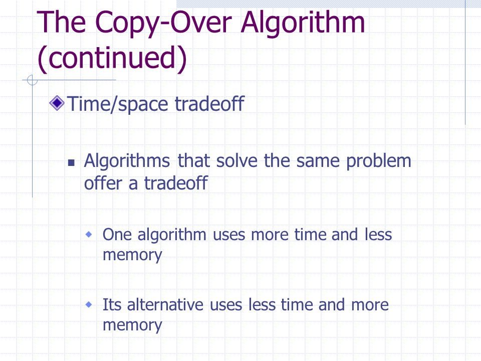 The Copy-Over Algorithm (continued) Time/space tradeoff Algorithms that solve the same problem offer a tradeoff  One algorithm uses more time and less memory  Its alternative uses less time and more memory