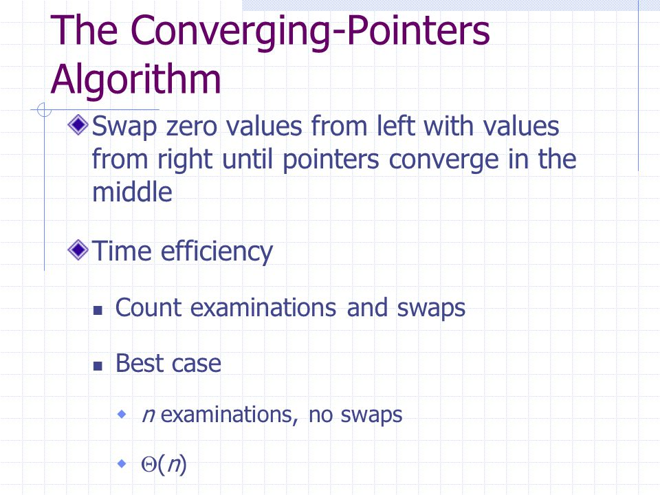 The Converging-Pointers Algorithm Swap zero values from left with values from right until pointers converge in the middle Time efficiency Count examinations and swaps Best case  n examinations, no swaps   (n)