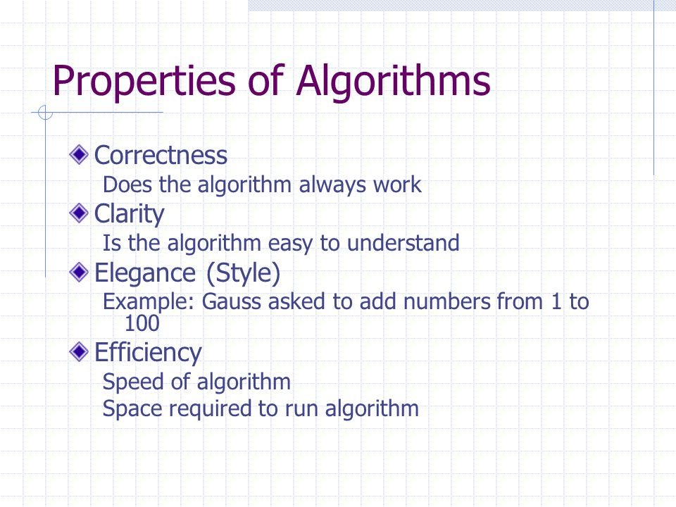 Properties of Algorithms Correctness Does the algorithm always work Clarity Is the algorithm easy to understand Elegance (Style) Example: Gauss asked to add numbers from 1 to 100 Efficiency Speed of algorithm Space required to run algorithm